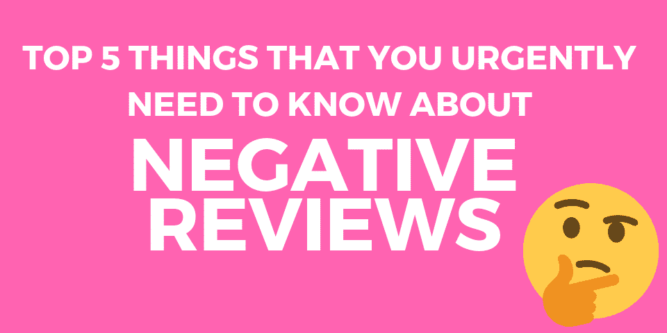 Top 5 things that you urgently need to know about Negative Reviews