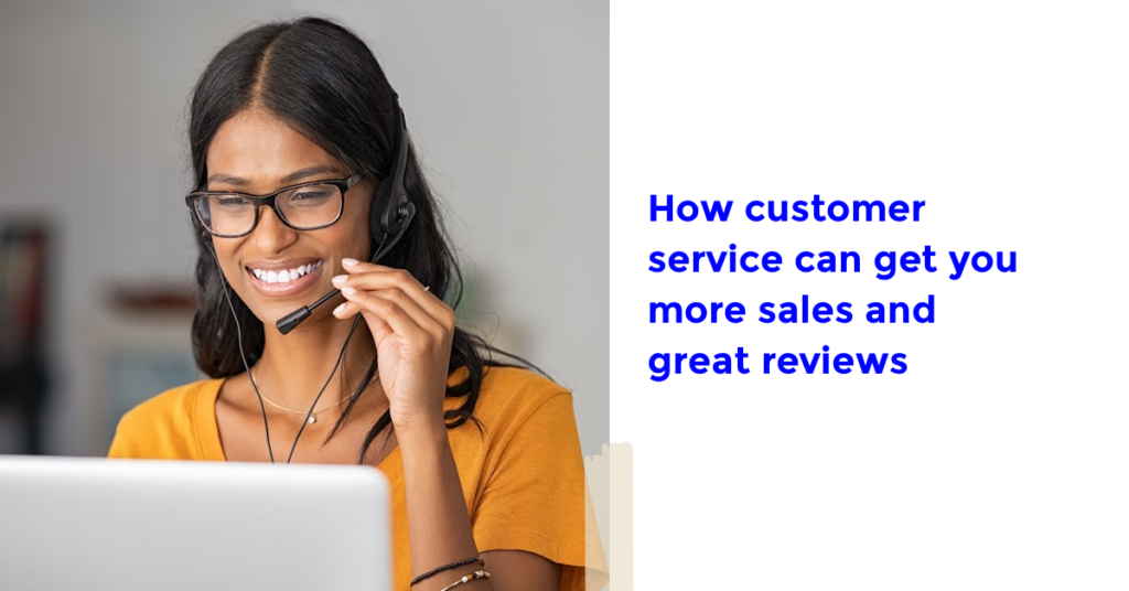 How Customer Service Can Get You More Sales and Great Reviews