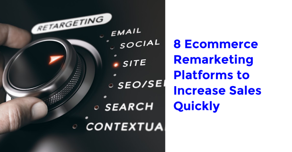 8 Ecommerce Remarketing Platforms to Increase Sales Quickly
